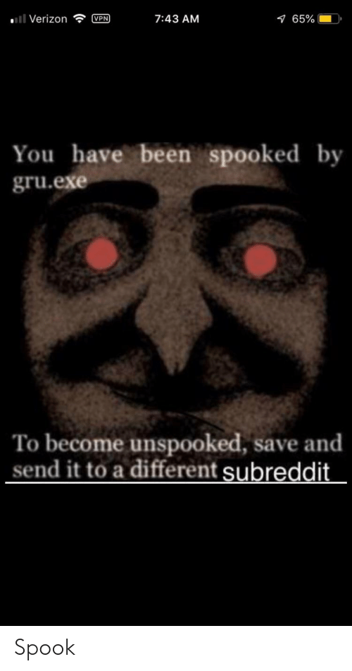 Verizon, Gru, and Been: ll Verizon  VPN  7:43 AM  165%  You have been spooked by  gru.exe  To become unspooked, save and  send it to a different subreddit. Spook