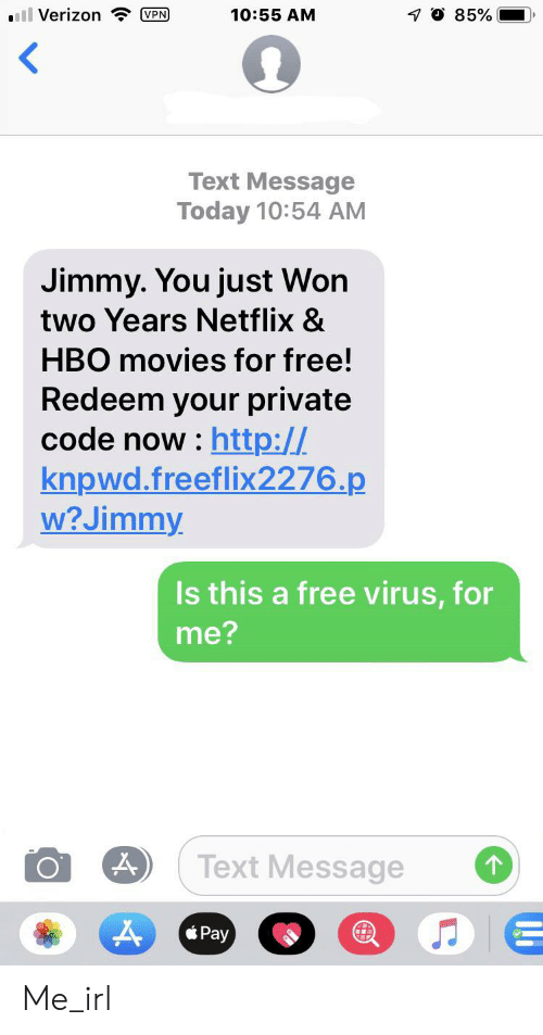 Hbo, Movies, and Netflix: ll Verizon VPN  O 85%  10:55 AM  Text Message  Today 10:54 AM  Jimmy. You just Won  two Years Netflix &  HBO movies for free!  Redeem your private  code now : http://  knpwd.freeflix2276.p  w? Jimmy  Is this a free virus, for  me?  Text Message  1 Me_irl