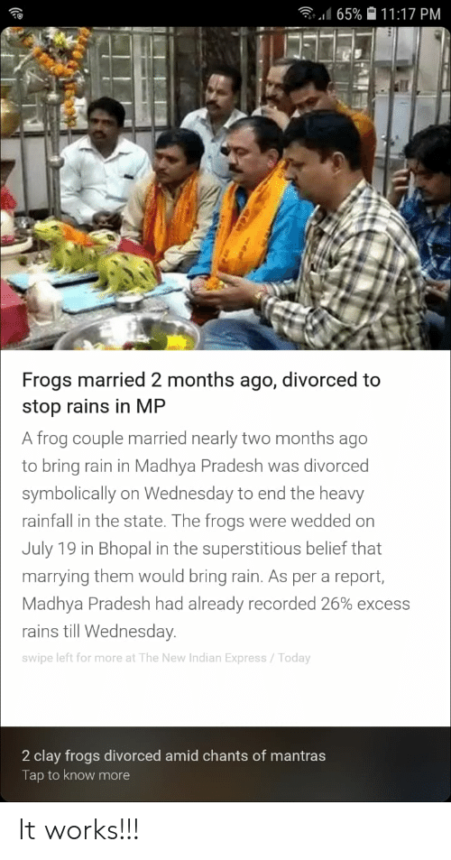 Facepalm, Express, and Rain: ll65% 11:17 PM  Frogs married 2 months ago, divorced to  stop rains in MP  A frog couple married nearly two months ago  to bring rain in Madhya Pradesh was divorced  symbolically on Wednesday to end the heavy  rainfall in the state. The frogs  were wedded on  July 19 in Bhopal in the superstitious belief th  marrying them would bring rain. As per a report,  Madhya Pradesh had already recorded 26% excess  rains till Wednesday.  Swipe left for more at The New Indian Express/ Today  2 clay frogs divorced amid chants of mantras  Tap to know more It works!!!