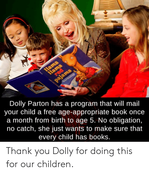 llama: llama  11ama  red  pajama  Dolly Parton has a program that will mail  your child a free age-appropriate book once  a month from birth to age 5. No obligation,  no catch, she just wants to make sure that  every child has books. Thank you Dolly for doing this for our children.
