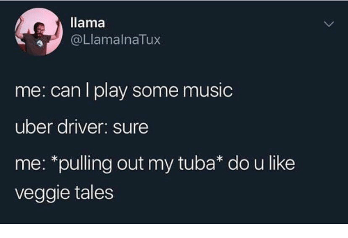 Music, Uber, and Uber Driver: llama  @LlamalnaTux  me: can I play some music  uber driver: sure  me: *pulling out my tuba* do u like  veggie tales