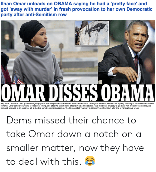 """Bad, Drone, and Fresh: llhan Omar unloads on OBAMA saying he had a 'pretty face' and  got 'away with murder' in fresh provocation to her own Democratic  party after anti-Semitism row  ones  Dr  Rep. llhan Omar has been quoted inveighing against the 'bad policies' by President Barack Obama and casting the two-term president as a 'pretty face' in just her latest controversial  remarks. Omar compared Obama to President Trump, and cited the use of drone attacks in his administration. """"We don't want anybody to get away with murder because they are  polished' she said, in an apparent jab at the two-term Democratic president. The House voted Thursday to condemn anti-Semitism after one of her explosive tweets Dems missed their chance to take Omar down a notch on a smaller matter, now they have to deal with this. 😂"""