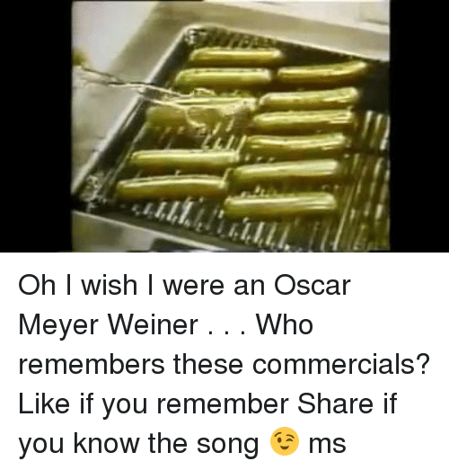 Oscar Meyer: LLLL1 Oh I wish I were an Oscar Meyer Weiner . . .  Who remembers these commercials?  Like if you remember  Share if you know the song 😉 ms