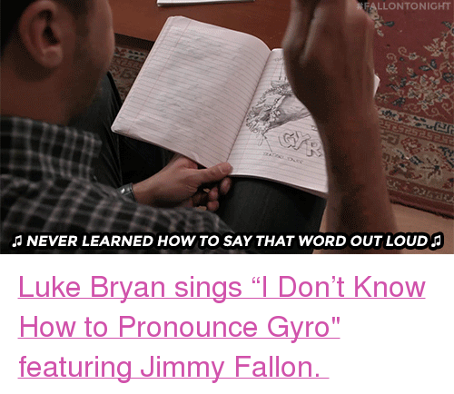 "gyro: LLONTONIGHT  NEVER LEARNED HOW TO SAY THAT WORD OUT LOUD <p><a href=""https://www.youtube.com/watch?v=P9QOYYq3GkE"" target=""_blank"">Luke Bryan sings ""I Don&rsquo;t Know How to Pronounce Gyro&quot; featuring Jimmy Fallon. </a></p>"