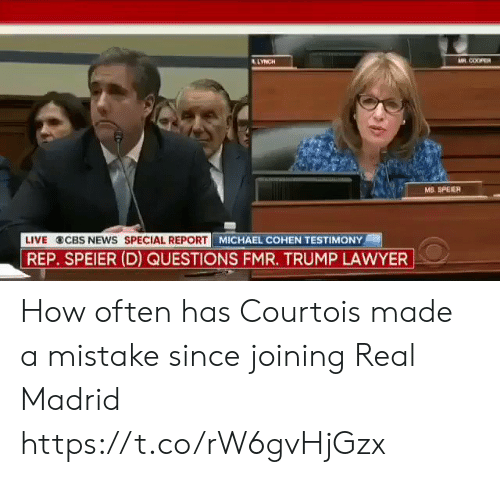 courtois: LLYNCH  M COOPER  MS. SPEIER  LIVE CBS NEWS SPECIAL REPORT  MICHAEL COHEN TESTIMONY  REP. SPEIER (D) QUESTIONS FMR. TRUMP LAWYER How often has Courtois made a mistake since joining Real Madrid https://t.co/rW6gvHjGzx