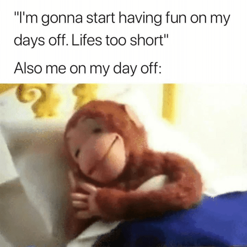 """Days Off: """"l'm gonna start having fun on my  days off. Lifes too short""""  Also me on my day off"""