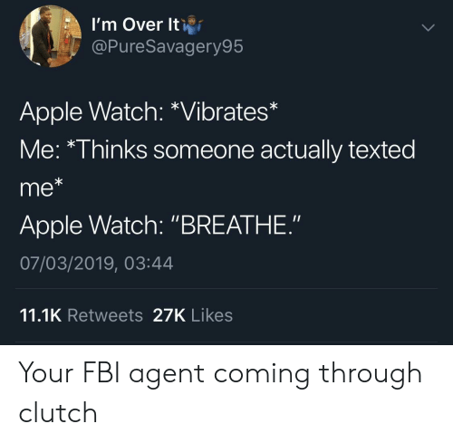 """Apple, Apple Watch, and Fbi: l'm Over lti  @PureSavagery95  Apple Watch: *Vibrates*  Me: *Thinks someone actually texted  me*  Apple Watch: """"BREATHE.""""  07/03/2019, 03:44  11.1K Retweets 27K Likes Your FBI agent coming through clutch"""