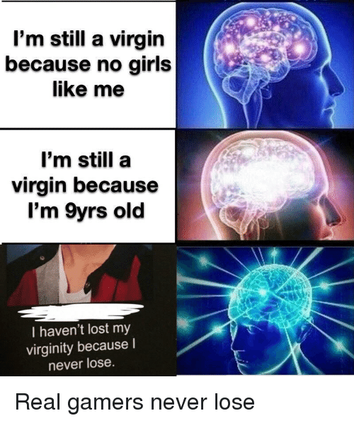 Girls, Virgin, and Lost: l'm still a virgin  because no girls  like me  I'm still a  virgin because  l'm 9yrs old  I haven't lost my  virginity because I  never lose. Real gamers never lose