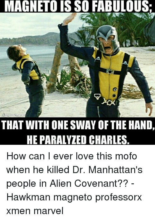 mofos: LMAGNETOIS SO FABULOUS:  THAT WITH ONE SWAY OF THE HAND,  HEPARALYZED CHARLES How can I ever love this mofo when he killed Dr. Manhattan's people in Alien Covenant?? - Hawkman magneto professorx xmen marvel