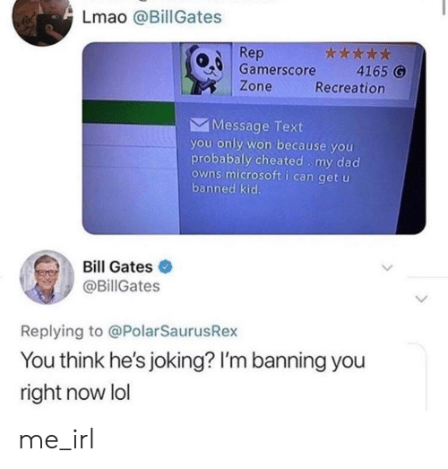 Bill Gates, Dad, and Lmao: Lmao @Bill Gates  Rep  0 Gamerscore 4165 G  Zone  Recreation  Message Text  you only won because you  probabaly cheated my dad  owns microsoft i can get u  banned kic.  Bill Gates  @BillGates  Replying to @PolarSaurusRex  You think he's joking? I'm banning you  right now lol me_irl