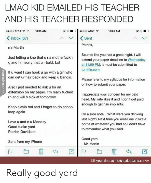 Af, Drinking, and Head: LMAO KID EMAILED HIS TEACHER  AND HIS TEACHER RESPONDED  ooo AT&T  o0o AT&T  10:18 AM  10:25 AM  Inbox (67)  Sent  Patrick,  mr Martin  Sounds like you had a great night. I will  Just letting u kno that u r a motherfuckn  g and I'm sorry that u r bald. Lol  extend your paper deadline to Wednesday  at 11:59 PM. It must be submitted to  turnitin.com  If u want I can hook u go with a girl who  can get ur hair back and keep u bangin.  Please refer to my syllabus for information  on how to submit your paper.  Also I just needed to ask u for an  extension on my paper. I'm really fucked  appreciate your concern for my bald  head. My wife likes it and I don't get paid  enough to get hair implants  n and will b sick af tomorrow.  Keep slayin boi and I forgot to do school  loop again  On a side note... What were you drinking  last night? Next time you email me id like a  Love u and c u Monday  Good fuckn yard  bottle of whatever you had so I don't have  to remember what you said.  Patrick Davidson  Good yard  Sent from my iPhone  -Mr. Martin  Kill your time at FUNSubstance.com  FUNSUbstance Really good yard
