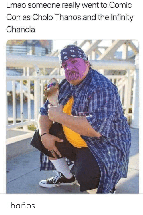 Cholo, Lmao, and Comic Con: Lmao someone really went to Comic  Con as Cholo Thanos and the Infinity  Chancla  1l Thaños