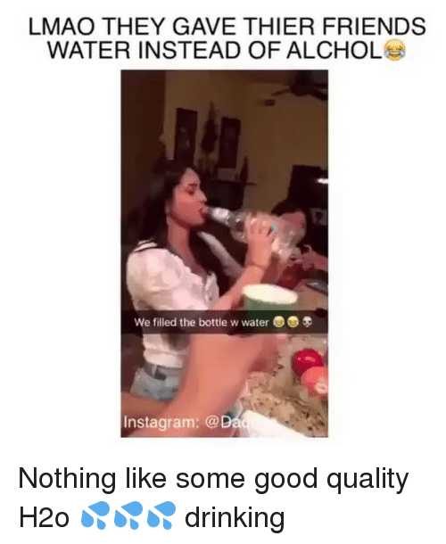 alchol: LMAO THEY GAVE THIER FRIENDS  WATER INSTEAD OF ALCHOL  We filled the bottle w water3  Instagram: @ Nothing like some good quality H2o 💦💦💦 drinking