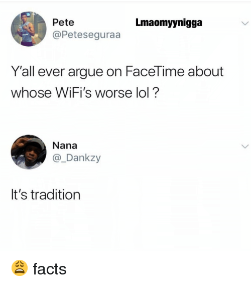 Arguing, Facetime, and Facts: Lmaomyynigga  Pete  @Peteseguraa  Y'all ever argue on FaceTime about  whose WiFi's worse lol?  Nana  @_Dankzy  It's tradition 😩 facts