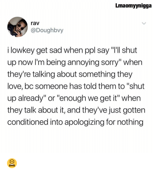 """rav: Lmaomyynigga  rav  @Doughbvy  i lowkey get sad when ppl say """"Ill shut  up now I'm being annoying sorry"""" when  they're talking about something they  love,bc someone has told them to """"shut  up already"""" or """"enough we get it"""" when  they talk about it, and they've just gotten  conditioned into apologizing for nothing 😩"""