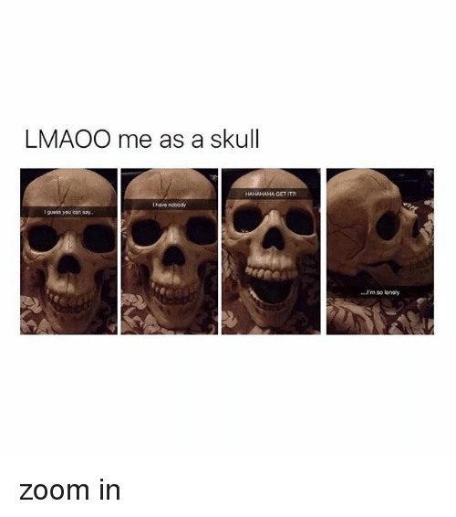 Zooming In: LMAOO me as a skull  HAHAHAHA GET IT  I have nobedy  I guess youcan say.  'm so loney zoom in