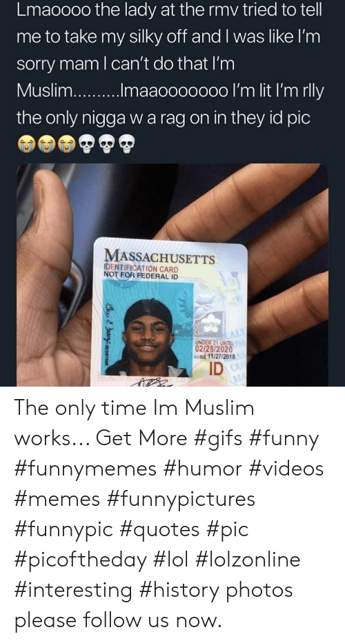 Funny, Lit, and Lol: Lmaoooo the lady at the rmv tried to tel  me to take my silky off and I was like l'nm  sorry mam l can't do that I'm  Musli...maaoooo000 I'm lit I'm rlly  the only nigga w a rag on in they id pic  MASSACHUSETTS  IDENTIFICATION CARD  NOT FOR FEDERAL ID  K9  UNDER 21 UNTIL  02/28/2020  aiss 11/27/2018  ID The only time Im Muslim works... Get More #gifs #funny #funnymemes #humor #videos #memes #funnypictures #funnypic #quotes #pic #picoftheday #lol #lolzonline #interesting #history photos please follow us now.