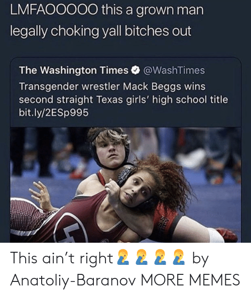 Wrestler: LMFAOOOO0 this a grown man  legally choking yall bitches out  The Washington Times @WashTimes  Transgender wrestler Mack Beggs wins  second straight Texas girls' high school title  bit.ly/2ESp995 This ain't right🤦♂️🤦♂️🤦♂️🤦♂️ by Anatoliy-Baranov MORE MEMES