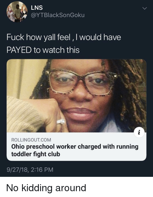 payed: LNS  @YTBlackSonGoku  Fuck how yall feel, I would have  PAYED to watch this  ROLLINGOUT COM  Ohio preschool worker charged with running  toddler fight club  9/27/18, 2:16 PM No kidding around