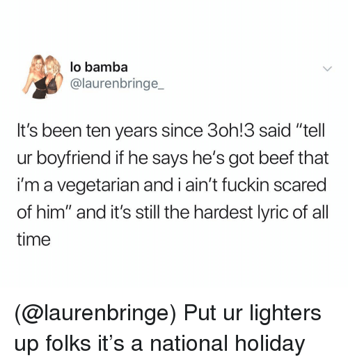 """Beef, Time, and Vegetarian: lo bamba  @laurenbringe  It's been ten years since 3oh!3 said """"tell  ur boyfriend if he says he's got beef that  i'm a vegetarian and i ain't fuckin scared  of him"""" and it's still the hardest lyric of al  time (@laurenbringe) Put ur lighters up folks it's a national holiday"""