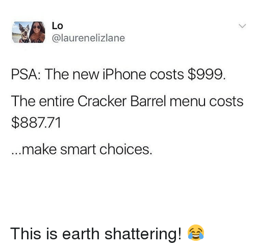 Iphone, Memes, and Earth: Lo  @laurenelizlane  PSA: The new iPhone costs $999.  The entire Cracker Barrel menu costs  $887.71  make smart choices. This is earth shattering! 😂