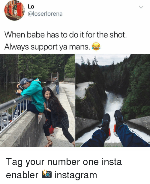 enabler: Lo  @loserlorena  When babe has to do it for the shot.  Always support ya mans. Tag your number one insta enabler 📸 instagram