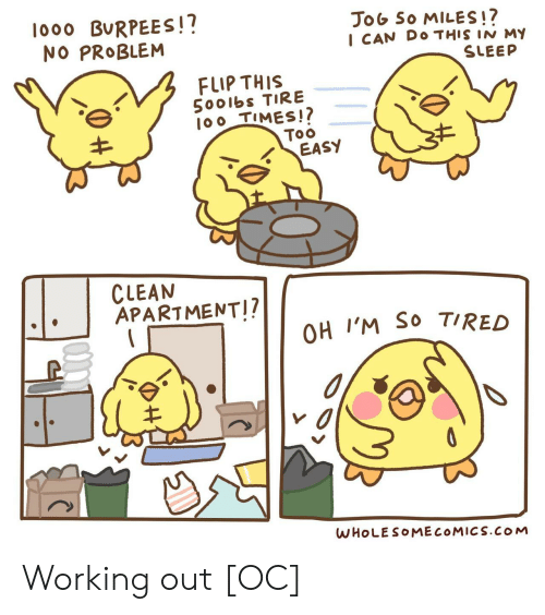 Too Easy: lo00 BURPEES!?  NO PROBLEM  JoG So MILES!?  I CAN DO THIS IN M  SLEEP  FLIP THIS  5001bs TIRE  100 TIMES!?  Too  EASY  CLEAN  APARTMENT!?  OH I'M SO TIRED  WHOLESOMECOMICS.COM Working out [OC]