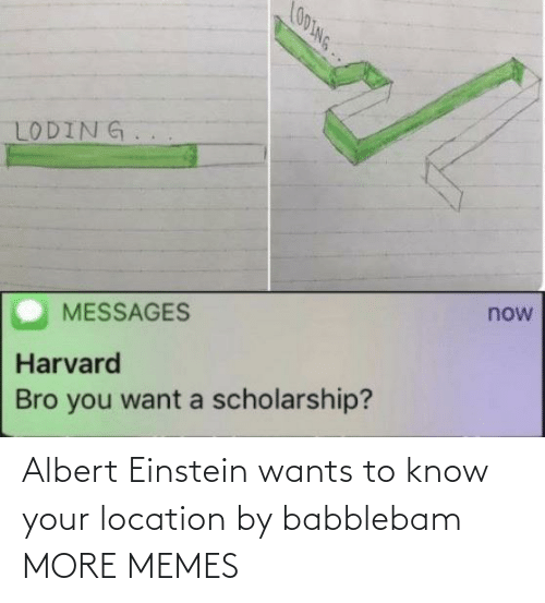 Location: LO0ING..  LODING.  now  MESSAGES  Harvard  Bro you want a scholarship? Albert Einstein wants to know your location by babblebam MORE MEMES