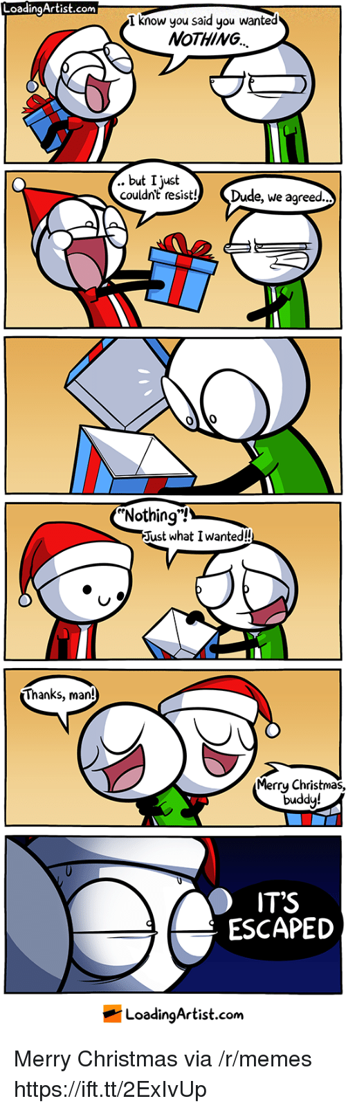 "Thanks Man: LoadingArtist.com  I know you said you wanted  NoTHING  .. but I just  couldnt resist! Dude, we agreed..  Nothing""!  Just what I wanted!  Thanks, man!  Merrų Christmas,  duddy!  IT'S  ESCAPED  LoadingArtist.com Merry Christmas via /r/memes https://ift.tt/2ExIvUp"