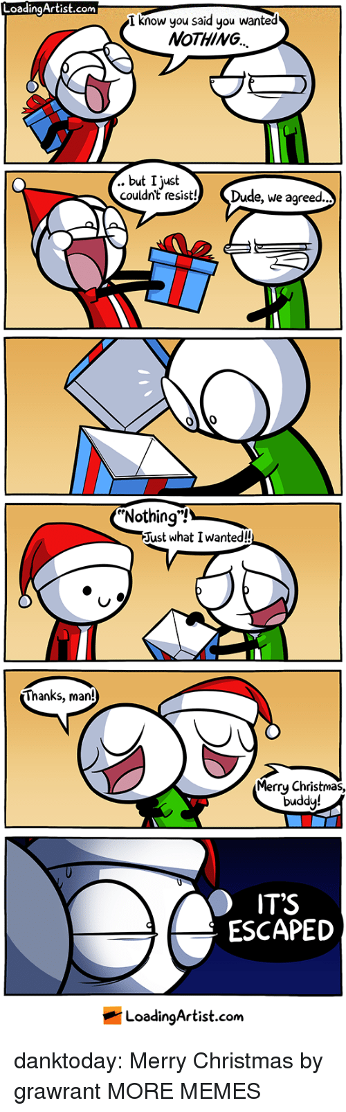"Thanks Man: LoadingArtist.com  I know you said you wanted  NoTHING  .. but I just  couldn't resist! Dude, we agreed  Nothing""!  Just what I wanted!  Thanks, man!  Merrų Christmas,  duddy!  IT'S  ESCAPED  LoadingArtist.com danktoday:  Merry Christmas by grawrant MORE MEMES"