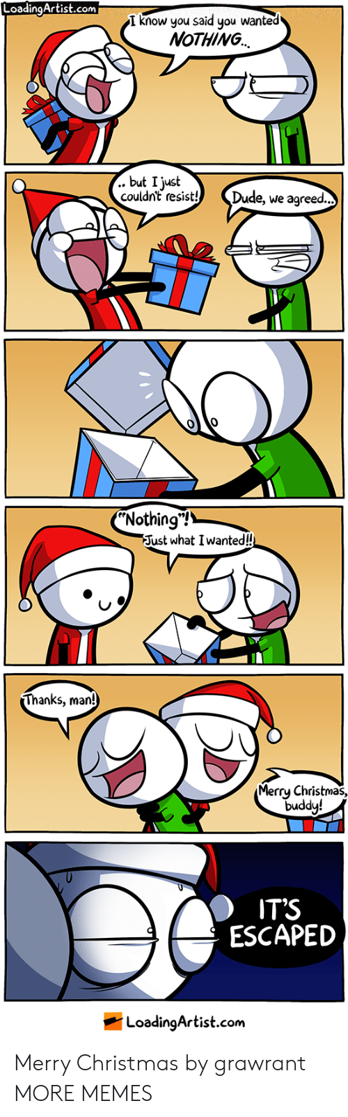 "Thanks Man: LoadingArtist.com  I know you said you wanted  NoTHING  .. but I just  couldn't resist! Dude, we agreed  Nothing""!  Just what I wanted!  Thanks, man!  Merrų Christmas,  duddy!  IT'S  ESCAPED  LoadingArtist.com Merry Christmas by grawrant MORE MEMES"