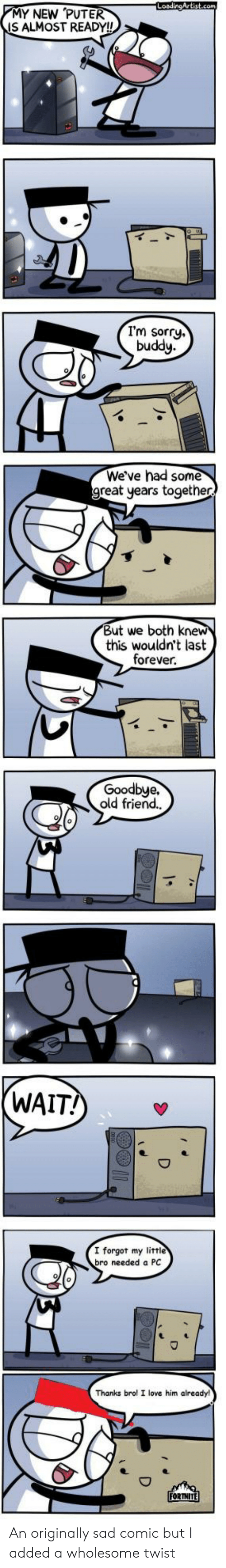 Love, Sorry, and Forever: LoadingArtist.com  MY NEW PUTER  IS ALMOST READY!!  I'm sorry.  buddy  We've had some  great years together  But we both knew  this wouldn't last  forever  Goodbye.  old friend.  (WAIT!  I forgot my littie  bro needed a PC  Thanks brol I love him already!  FORTNITE An originally sad comic but I added a wholesome twist