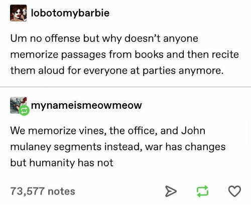 offense: lobotomybarbie  Um no offense but why doesn't anyone  memorize passages from books and then recite  them aloud for everyone at parties anymore.  mynameismeowmeow  We memorize vines, the office, and John  mulaney segments instead, war has changes  but humanity has not  73,577 notes