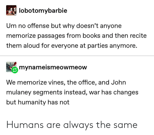 offense: lobotomybarbie  Um no offense but why doesn't anyone  memorize passages from books and then recite  them aloud for everyone at parties anymore.  mynameismeowmeow  We memorize vines, the office, and John  mulaney segments instead, war has changes  but humanity has not Humans are always the same