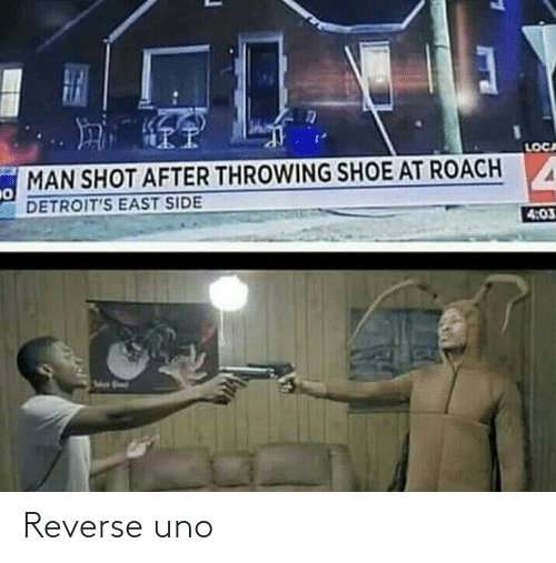shoe: LOCA  MAN SHOT AFTER THROWING SHOE AT ROACH  DETROIT'S EAST SIDE  4:03 Reverse uno