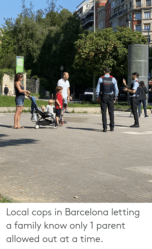 at-a-time: Local cops in Barcelona letting a family know only 1 parent allowed out at a time.
