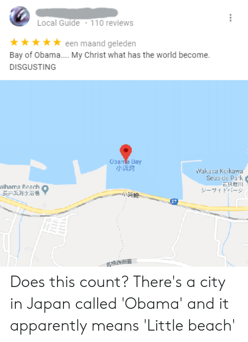 Apparently, Facepalm, and Obama: Local Guide  110 reviews  een maand geleden  Bay of Obama.... My Christ what has the world become.  **  DISGUSTING  Obama Bay  小浜湾  Wakasa Koikawa  Seaside Park  alhama Beach  シーサィドバーシ  27 Does this count? There's a city in Japan called 'Obama' and it apparently means 'Little beach'