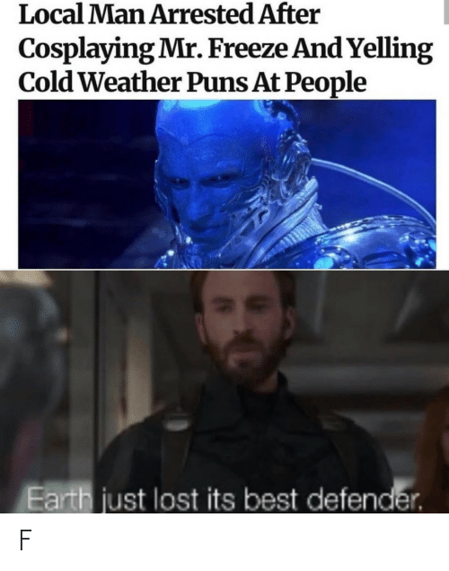 puns: Local Man Arrested After  Cosplaying Mr. Freeze And Yelling  Cold Weather Puns At People  Earth just lost its best defender. F