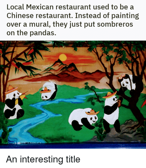 Chinese, Restaurant, and Mexican: Local Mexican restaurant used to be a  Chinese restaurant. Instead of painting  over a mural, they just put sombreros  on the pandas.