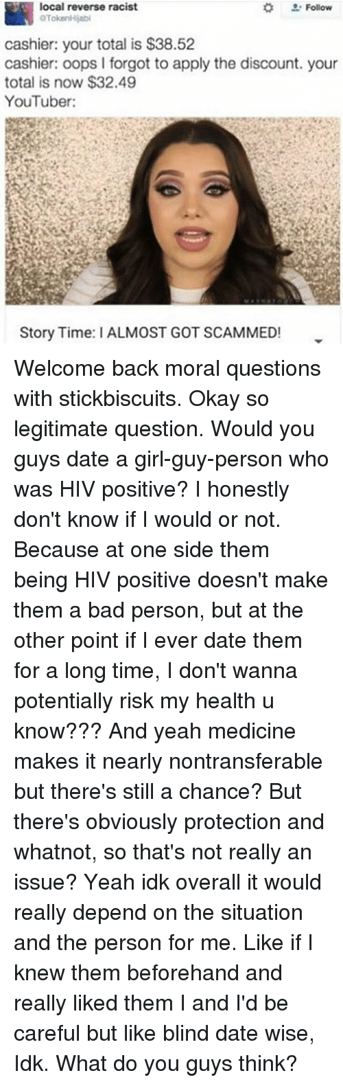 Hiv Positive: local reverse racist  OTokoonilijabi  cashier: your total is $38.52  cashier: oops I forgot to apply the discount. your  total is now $32.49  YouTuber:  Story Time: ALMOST GOT SCAMMED! Welcome back moral questions with stickbiscuits. Okay so legitimate question. Would you guys date a girl-guy-person who was HIV positive? I honestly don't know if I would or not. Because at one side them being HIV positive doesn't make them a bad person, but at the other point if I ever date them for a long time, I don't wanna potentially risk my health u know??? And yeah medicine makes it nearly nontransferable but there's still a chance? But there's obviously protection and whatnot, so that's not really an issue? Yeah idk overall it would really depend on the situation and the person for me. Like if I knew them beforehand and really liked them I and I'd be careful but like blind date wise, Idk. What do you guys think?