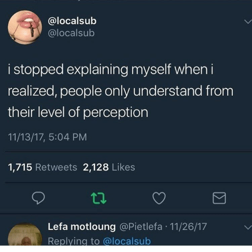 Perception, Level, and People: @localsub  @localsub  i stopped explaining myself when i  realized, people only understand from  their level of perception  11/13/17, 5:04 PM  1,715 Retweets 2,128 Likes  Lefa motloung @Pietlefa 11/26/17  Replying to @localsub