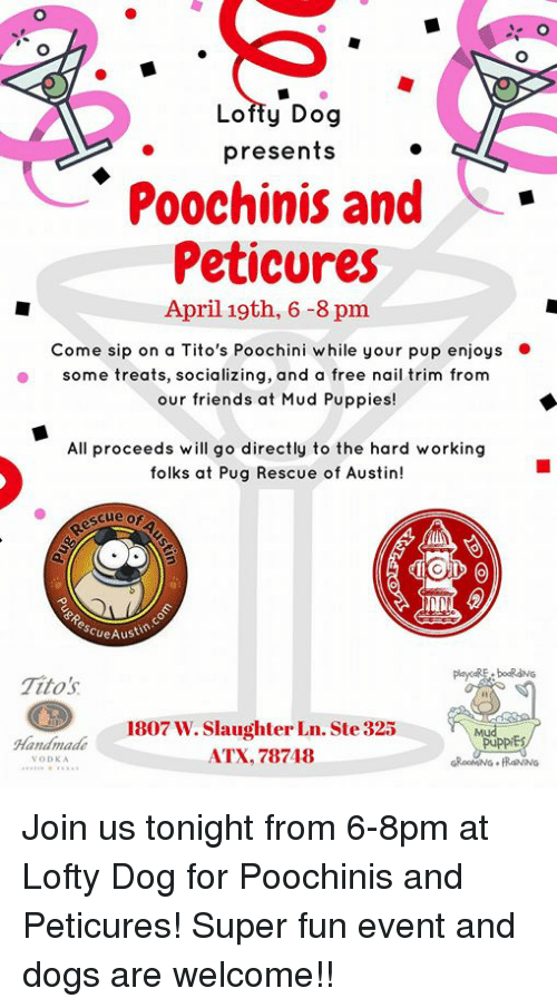Dogs, Friends, and Memes: Lofty Dog  presents  Poochinis and  Peticures  April 19th, 6 -8 pnm  Come sip on a Tito's Poochini w hile your pup enjoys  some treats, socializing, and a free nail trim from  our friends at Mud Puppies!  All proceeds will go directly to the hard working  folks at Pug Rescue of Austin!  scue or  scueAust  Tito's  I1  Handmade  VODKA  1807 W. Slaughter Ln. Ste 325  ATX, 78748 Join us tonight from 6-8pm at Lofty Dog for Poochinis and Peticures! Super fun event and dogs are welcome!!