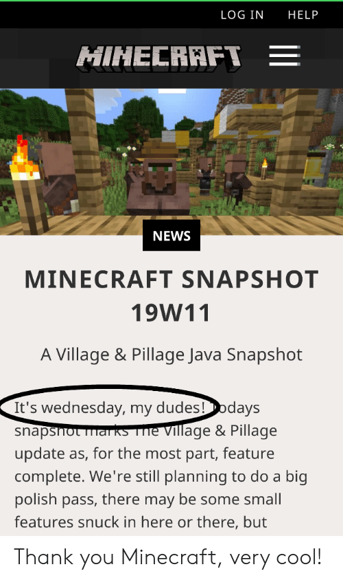 Minecraft, News, and Thank You: LOG IN HELP  MINECRAFT E  NEWS  MINECRAFT SNAPSHOT  19W11  A Village & Pillage Java Snapshot  It's wednesday, my dudes!days  snapsnot merse village & Pillage  update as, for the most part, feature  complete. We're still planning to do a big  polish pass, there may be some small  features snuck in here or there, but Thank you Minecraft, very cool!