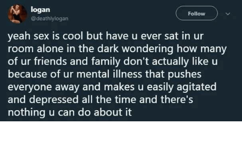U Ever: logan  Follow  @deathlylogan  yeah sex is cool but have u ever sat in ur  room alone in the dark wondering how many  of ur friends and family don't actually like u  because of ur mental illness that pushes  everyone away and makes u easily agitated  and depressed all the time and there's  nothing u can do about it
