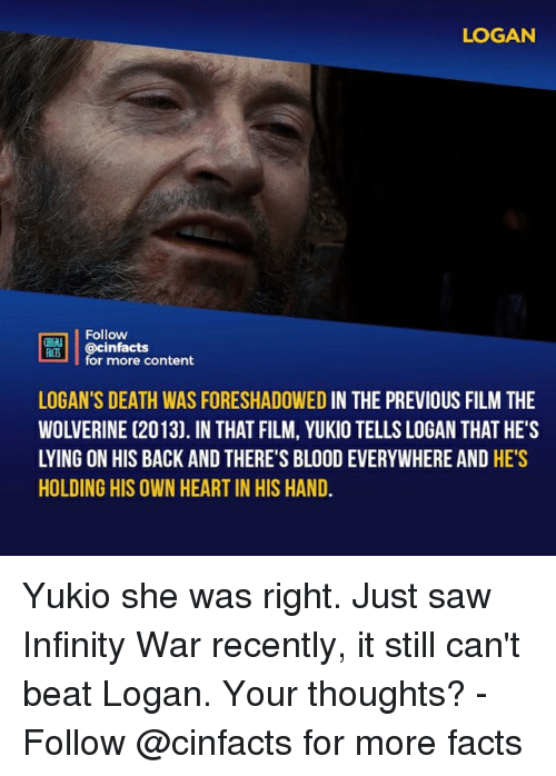 Facts, Memes, and Saw: LOGAN  Follow  ONEAA  ian.| | @cinfacts  ACTS  for more content  LOGAN'S DEATH WAS FORESHADOWED IN THE PREVIOUS FILM THE  WOLVERINE (2013). IN THAT FILM, YUKIO TELLS LOGAN THAT HE'S  LYING ON HIS BACK AND THERE'S BLOOD EVERYWHERE AND HE'S  HOLDING HIS OWN HEART IN HIS HAND. Yukio she was right. Just saw Infinity War recently, it still can't beat Logan. Your thoughts?⠀ -⠀ Follow @cinfacts for more facts