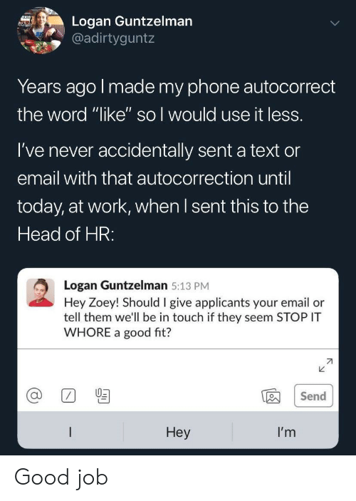 """Logan: Logan Guntzelman  @adirtyguntz  Years ago I made my phone autocorrect  the word """"like'"""" so I would use it less.  I've never accidentally sent a text or  email with that autocorrection until  today, at work, when I sent this to the  Head of HR:  Logan Guntzelman 5:13 PM  Hey Zoey! Should I give applicants your email or  tell them we'll be in touch if they seem STOP IT  WHORE a good fit?  Send  Неy  I'm Good job"""