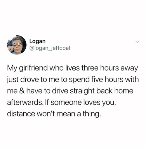Logan: Logan  @logan_jeffcoat  My girlfriend who lives three hours away  just drove to me to spend five hours with  me & have to drive straight back home  afterwards. If someone loves you,  distance won't mean a thing