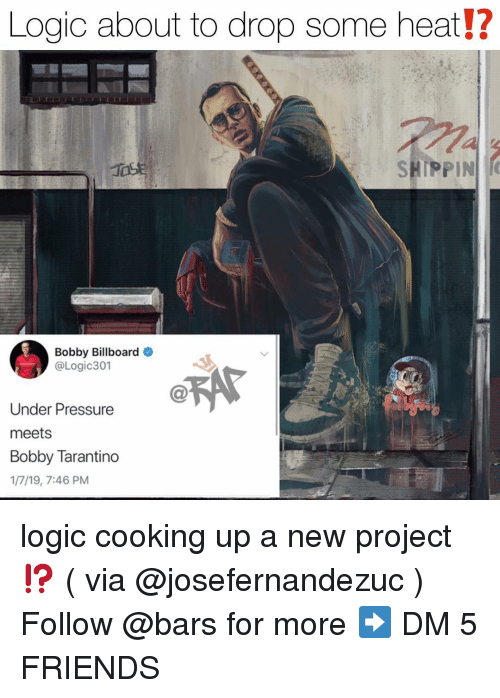 Billboard: Logic about to drop some heat!?  SHIPPIN  Bobby Billboard  @Logic301  Under Pressure  meets  Bobby Tarantino  1/7/19, 7:46 PM logic cooking up a new project⁉️ ( via @josefernandezuc ) Follow @bars for more ➡️ DM 5 FRIENDS