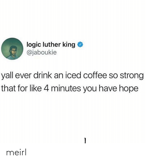 luther: logic luther king  @jaboukie  yall ever drink an iced coffee so strong  that for like 4 minutes you have hope meirl
