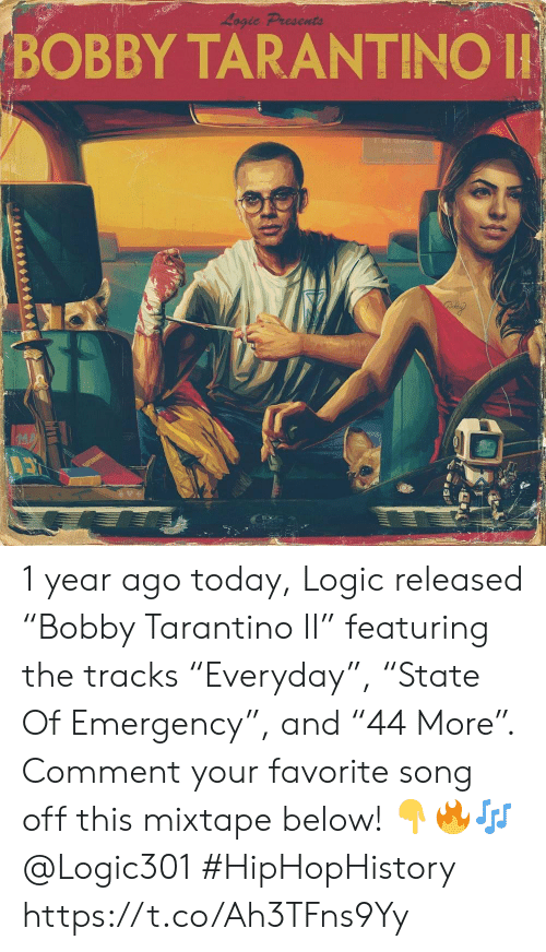 """Mixtape: Logic Presents  BOBBY TARANTINO  042 1 year ago today, Logic released """"Bobby Tarantino II"""" featuring the tracks """"Everyday"""", """"State Of Emergency"""", and """"44 More"""". Comment your favorite song off this mixtape below! 👇🔥🎶 @Logic301 #HipHopHistory https://t.co/Ah3TFns9Yy"""